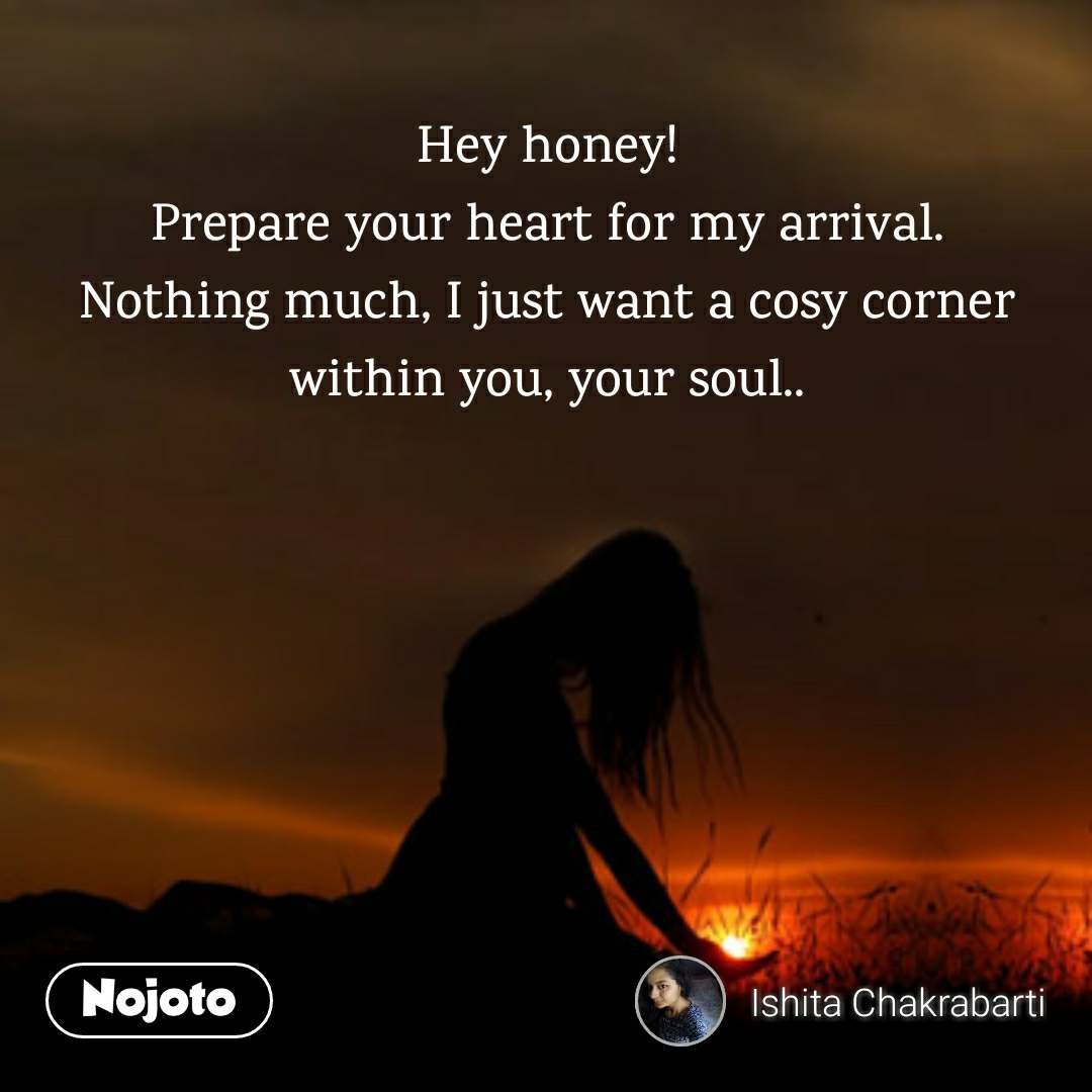 Hey honey!  Prepare your heart for my arrival.  Nothing much, I just want a cosy corner within you, your soul..
