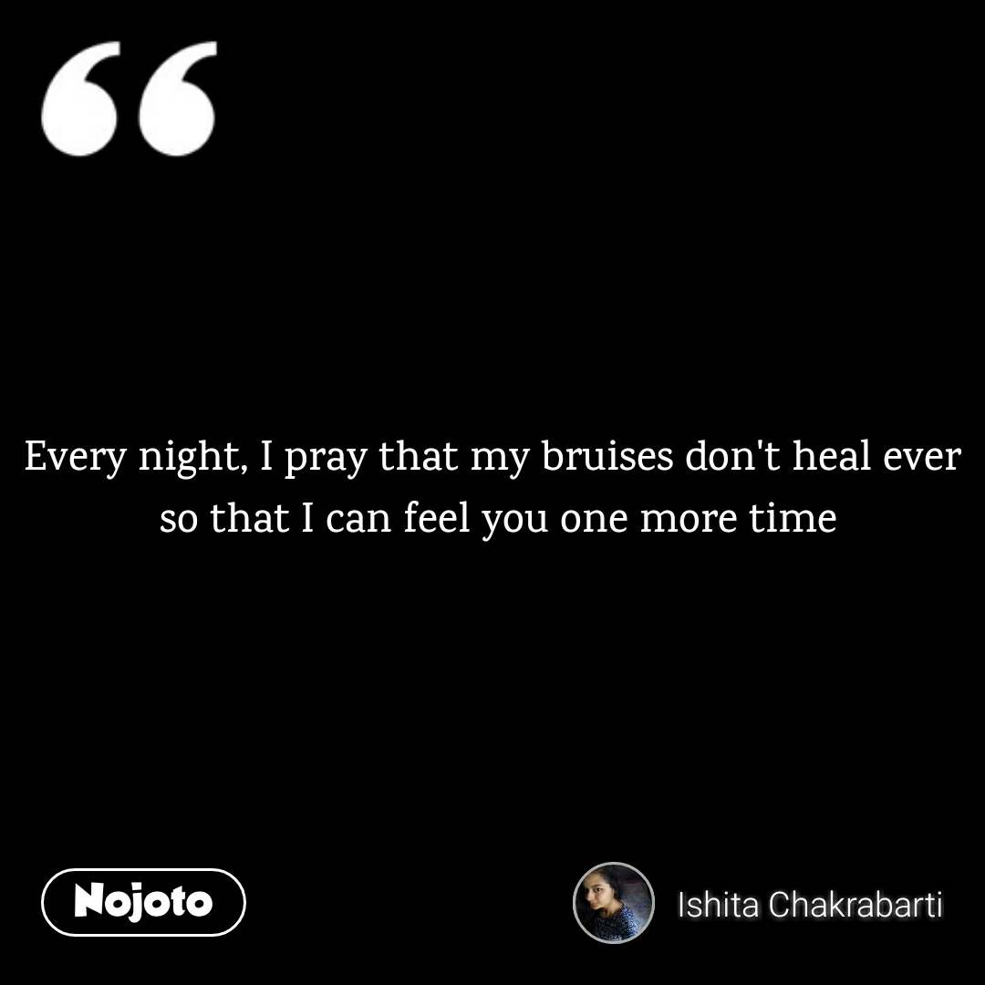 Every night, I pray that my bruises don't heal ever  so that I can feel you one more time