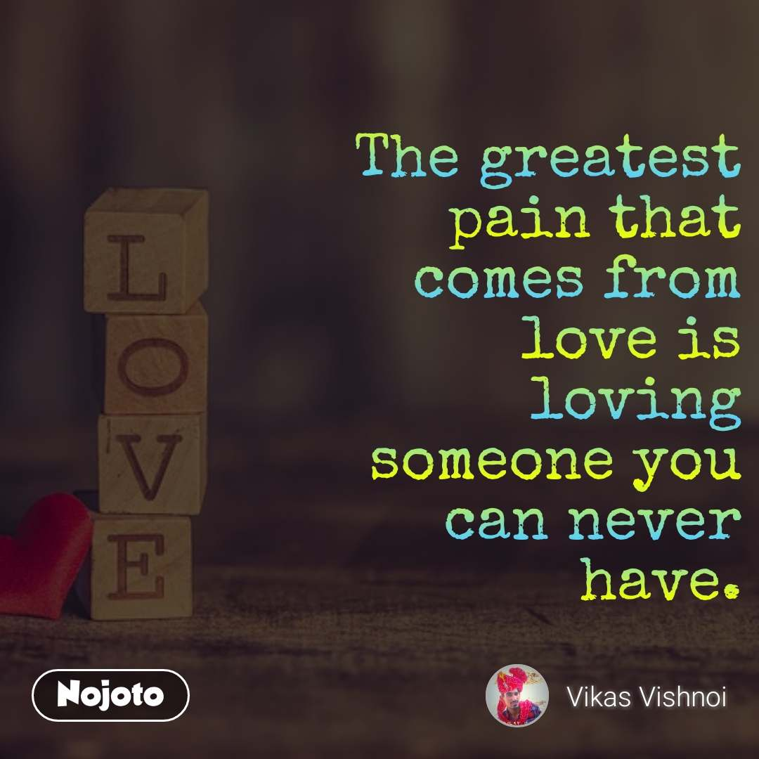 The greatest pain that comes from love is loving someone you can never have.