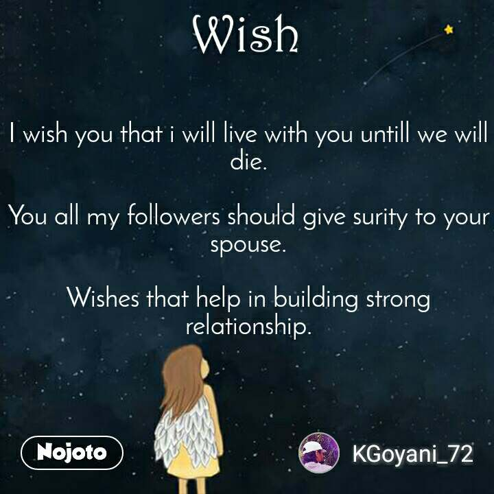 I wish you that i will live with you untill we will die.  You all my followers should give surity to your spouse.  Wishes that help in building strong relationship.
