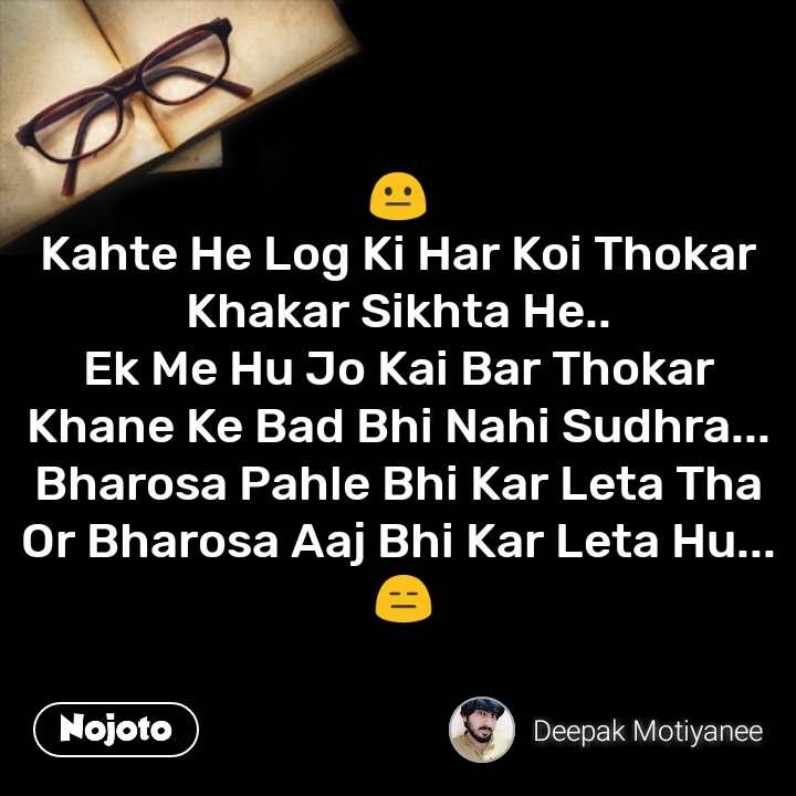 😐 Kahte He Log Ki Har Koi Thokar Khakar Sikhta He.. Ek Me Hu Jo Kai Bar Thokar Khane Ke Bad Bhi Nahi Sudhra... Bharosa Pahle Bhi Kar Leta Tha Or Bharosa Aaj Bhi Kar Leta Hu...  😑 #NojotoQuote