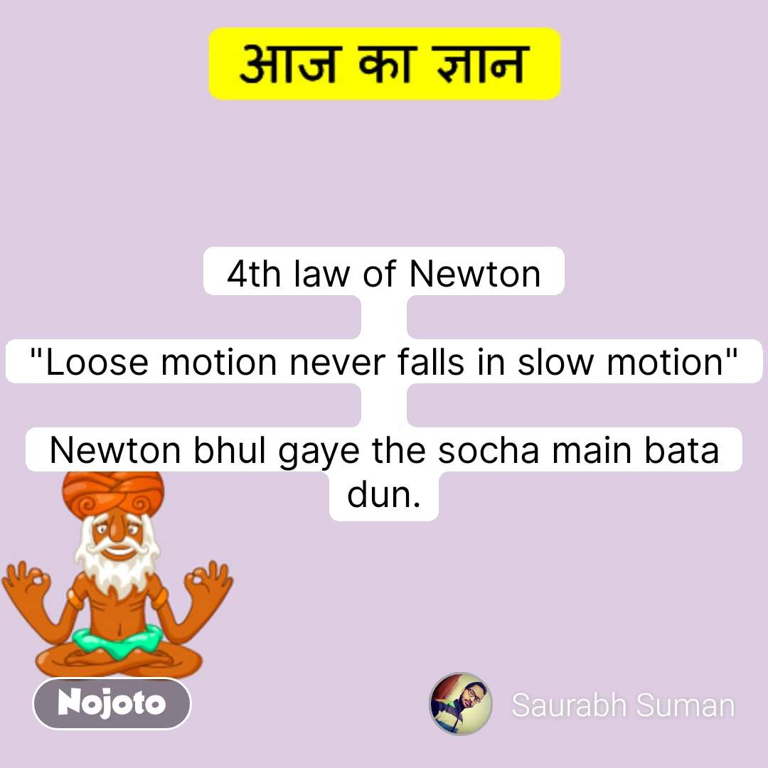 "आज का ज्ञान  4th law of Newton  ""Loose motion never falls in slow motion""  Newton bhul gaye the socha main bata dun. #NojotoQuote"