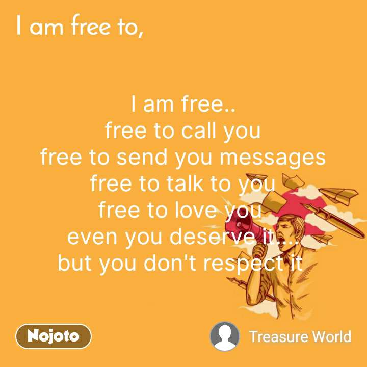 I am free.. free to call you free to send you messages free to talk to you free to love you  even you deserve it.... but you don't respect it  #NojotoQuote