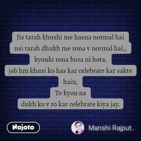 Jis tarah khushi me hasna normal hai usi tarah dhukh me rona v normal hai,, kyonki rona bura ni hota. jab hm khusi ko has kar celebrate kar sakte hain, To kyon na dukh ko v ro kar celebrate kiya jay. #NojotoQuote