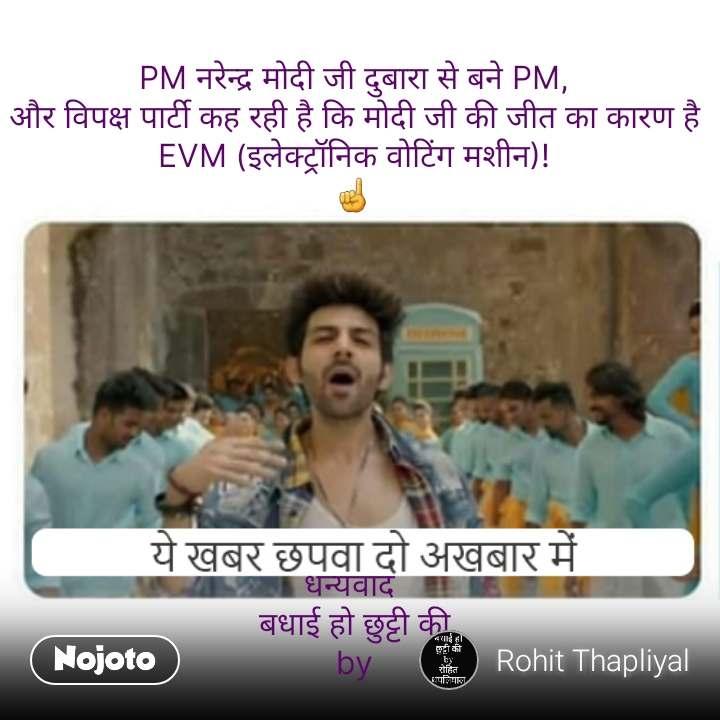 PM नरेन्द्र मोदी जी दुबारा से बने PM, और विपक्ष पार्टी कह रही है कि मोदी जी की जीत का कारण है EVM (इलेक्ट्रॉनिक वोटिंग मशीन)! ☝️          धन्यवाद  बधाई हो छुट्टी की by #NojotoQuote