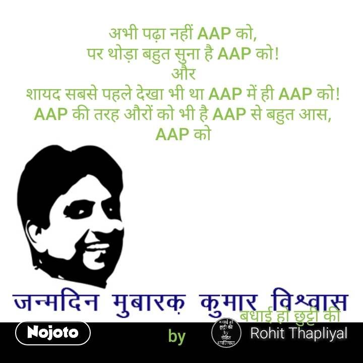 जन्मदिन मुबारक़ कुमार विश्वास  अभी पढ़ा नहीं AAP को, पर थोड़ा बहुत सुना है AAP को! और शायद सबसे पहले देखा भी था AAP में ही AAP को! AAP की तरह औरों को भी है AAP से बहुत आस, AAP को                                                              बधाई हो छुट्टी की  by     #NojotoQuote