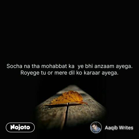 Socha na tha mohabbat ka  ye bhi anzaam ayega. Royege tu or mere dil ko karaar ayega. #NojotoQuote