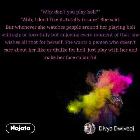 """""""Why don't you play holi?"""" """"Ahh, I don't like it...totally insane."""" She said. But whenever she watches people around her playing holi willingly or forcefully but enjoying every moment of that, she wishes all that for herself. She wants a person who doesn't care about her like or dislike for holi, just play with her and make her face colourful."""