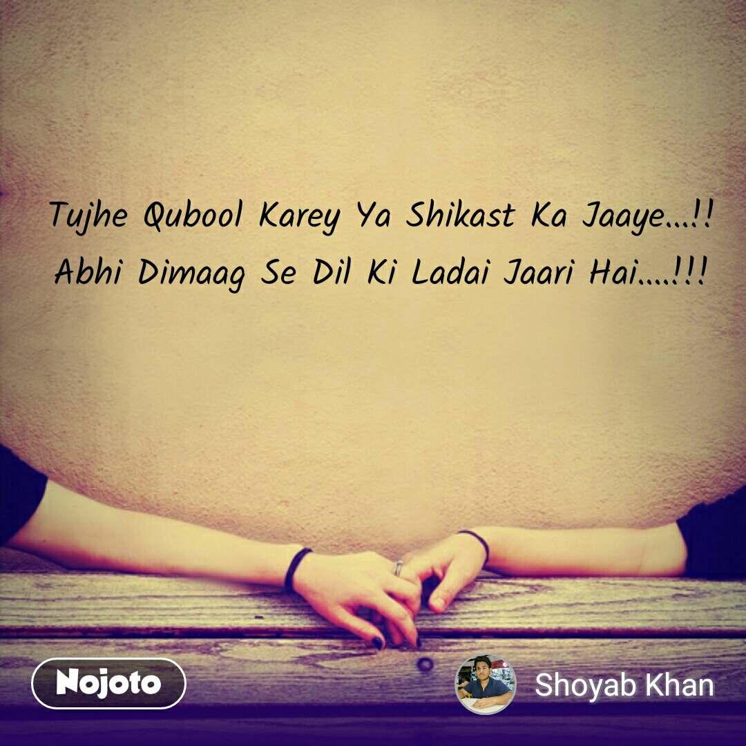 Tujhe Qubool Karey Ya Shikast Ka Jaaye...!! Abhi Dimaag Se Dil Ki Ladai Jaari Hai....!!! #NojotoQuote