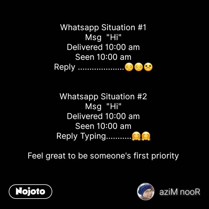 """Whatsapp Situation #1 Msg  """"Hi"""" Delivered 10:00 am Seen 10:00 am Reply ....................😔😔☹   Whatsapp Situation #2 Msg  """"Hi"""" Delivered 10:00 am Seen 10:00 am Reply Typing...........🤗🤗  Feel great to be someone's first priority    #NojotoQuote"""