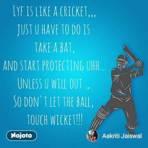 Lyf is like a cricket,,, just u have to do is  take a bat, and start protecting uhh... Unless u will out .,. So don't let the ball,  touch wicket!!! #NojotoQuote