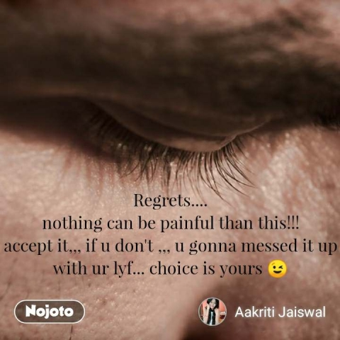 Regrets.... nothing can be painful than this!!! accept it,,, if u don't ,,, u gonna messed it up with ur lyf... choice is yours 😉 #NojotoQuote