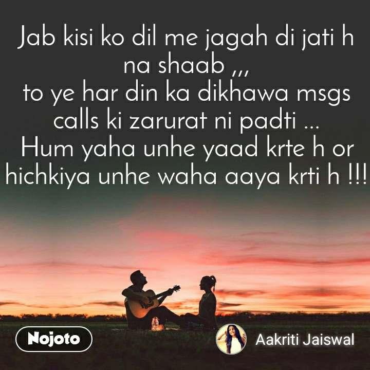 Jab kisi ko dil me jagah di jati h na shaab ,,, to ye har din ka dikhawa msgs calls ki zarurat ni padti ... Hum yaha unhe yaad krte h or hichkiya unhe waha aaya krti h !!!