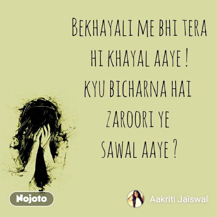 Bekhayali me bhi tera  hi khayal aaye !  kyu bicharna hai  zaroori ye  sawal aaye ?