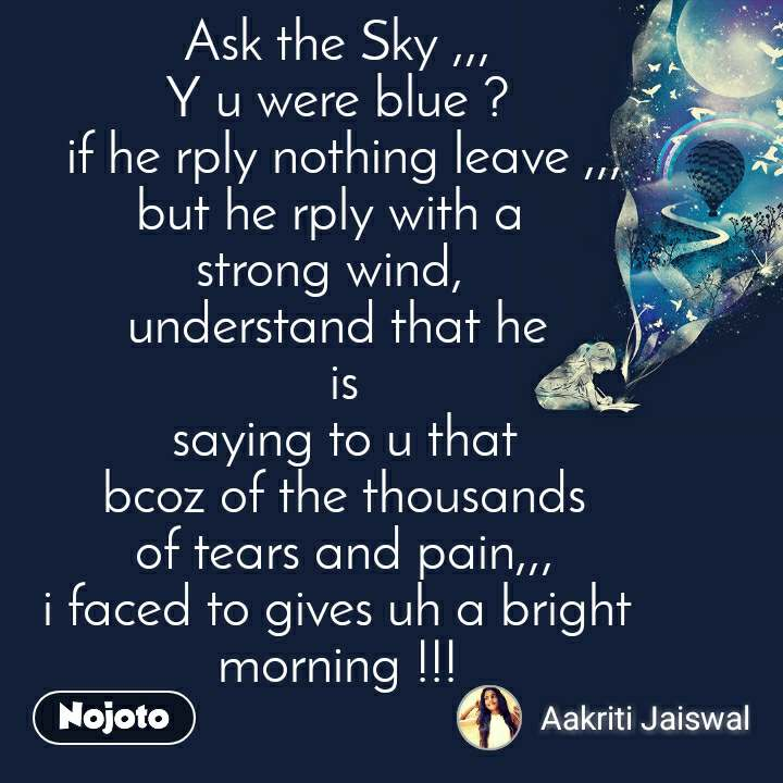 Ask the Sky ,,, Y u were blue ?  if he rply nothing leave ,,, but he rply with a  strong wind,  understand that he  is  saying to u that  bcoz of the thousands  of tears and pain,,, i faced to gives uh a bright morning !!!
