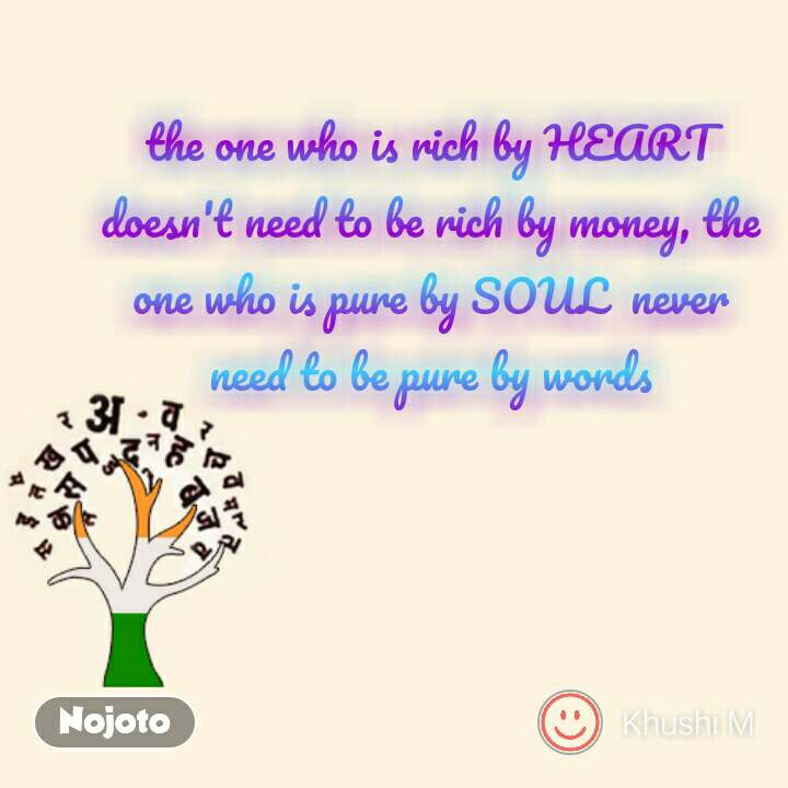 the one who is rich by HEART doesn't need to be rich by money, the one who is pure by SOUL  never need to be pure by words #NojotoQuote