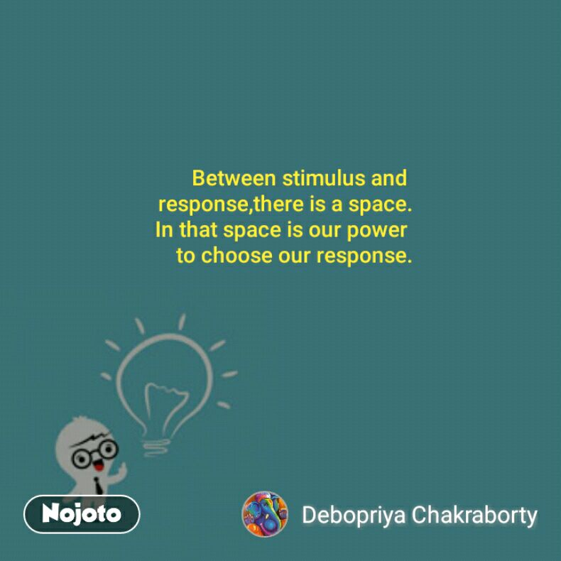 Between stimulus and  response,there is a space. In that space is our power  to choose our response.