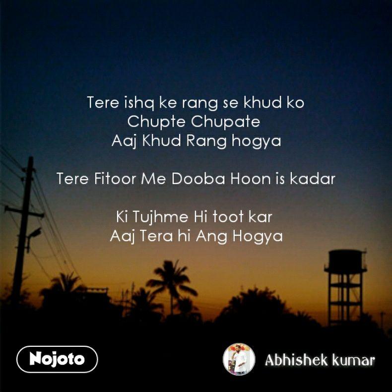Tere ishq ke rang se khud ko Chupte Chupate  Aaj Khud Rang hogya  Tere Fitoor Me Dooba Hoon is kadar  Ki Tujhme Hi toot kar  Aaj Tera hi Ang Hogya