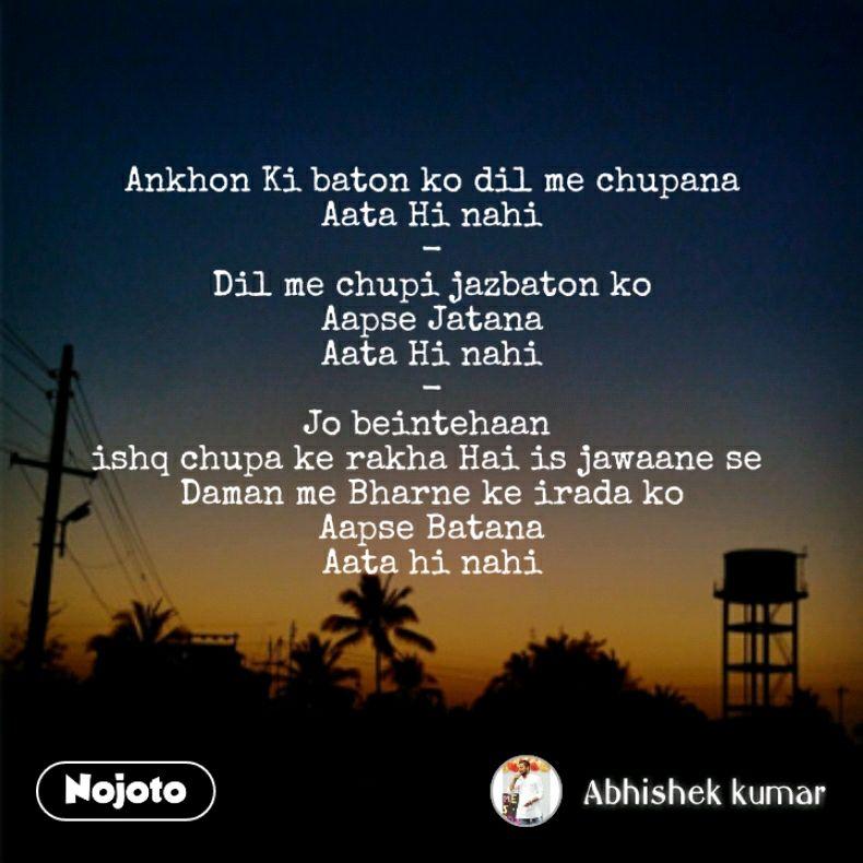 Ankhon Ki baton ko dil me chupana Aata Hi nahi - Dil me chupi jazbaton ko Aapse Jatana Aata Hi nahi - Jo beintehaan  ishq chupa ke rakha Hai is jawaane se  Daman me Bharne ke irada ko Aapse Batana Aata hi nahi