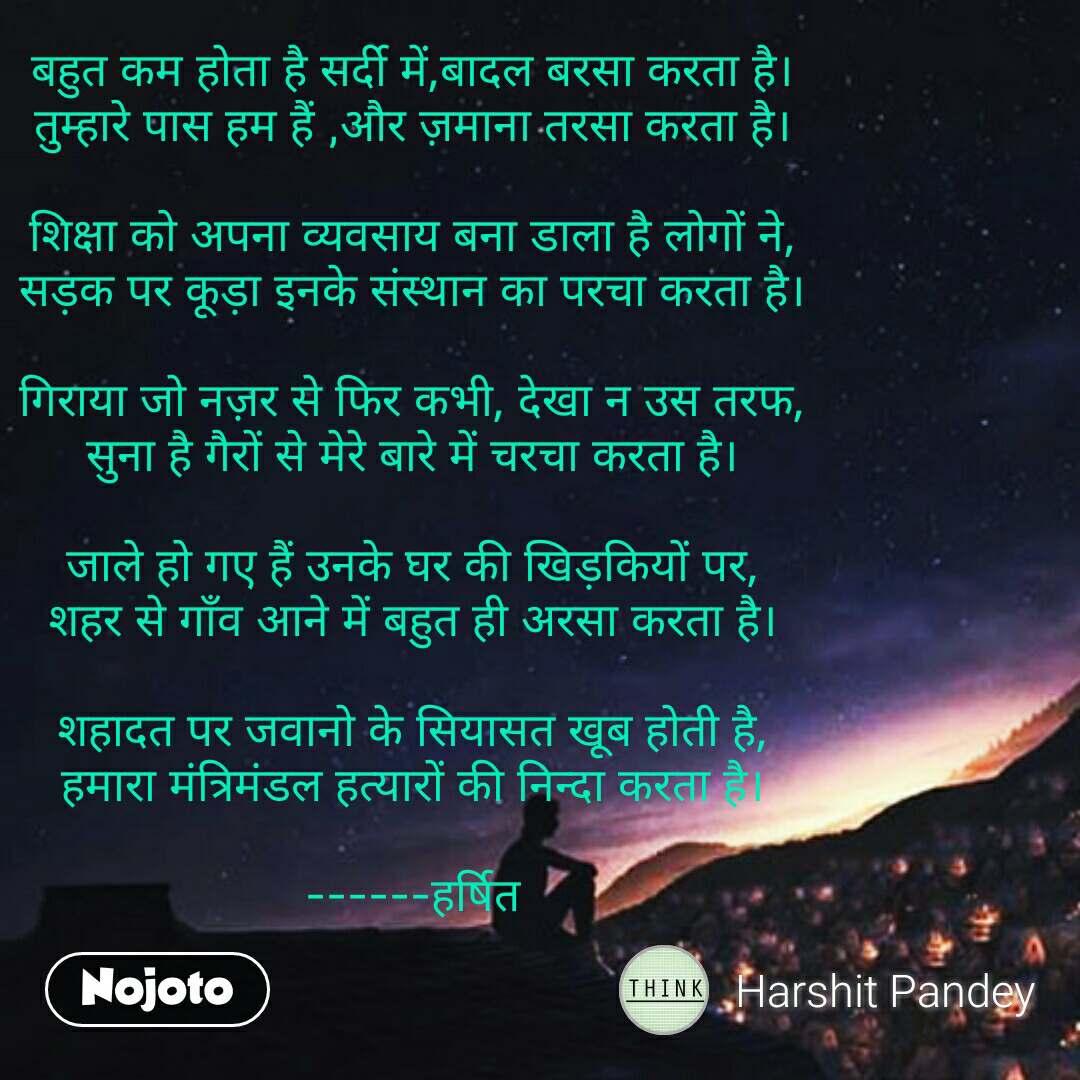 Night sms quotes messages in hindi  बहुत कम होता है सर्दी में,बादल बरसा करता है। तुम्हारे पास हम हैं ,और ज़माना तरसा करता है।  शिक्षा को अपना व्यवसाय बना डाला है लोगों ने, सड़क पर कूड़ा इनके संस्थान का परचा करता है।  गिराया जो नज़र से फिर कभी, देखा न उस तरफ, सुना है गैरों से मेरे बारे में चरचा करता है।  जाले हो गए हैं उनके घर की खिड़कियों पर, शहर से गाँव आने में बहुत ही अरसा करता है।  शहादत पर जवानो के सियासत खूब होती है, हमारा मंत्रिमंडल हत्यारों की निन्दा करता है।  ------हर्षित #NojotoQuote