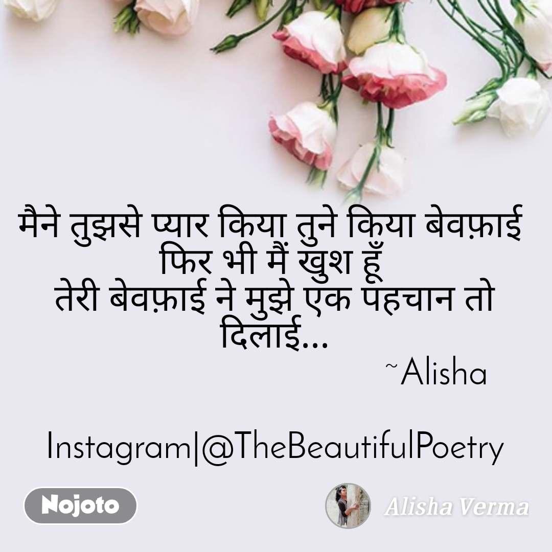 flower quotes in English, flower messages मैने तुझसे प्यार किया तुने किया बेवफ़ाई  फिर भी मैं खुश हूँ  तेरी बेवफ़ाई ने मुझे एक पहचान तो दिलाई...                                    ~Alisha  Instagram @TheBeautifulPoetry