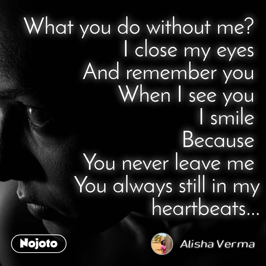 What you do without me?  I close my eyes  And remember you  When I see you  I smile  Because  You never leave me  You always still in my heartbeats...