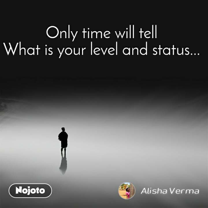 Only time will tell What is your level and status...