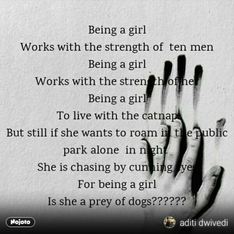 Being a girl Works with the strength of  ten men Being a girl Works with the strength of her Being a girl To live with the catnap But still if she wants to roam in the public park alone  in night  She is chasing by cunning eyes For being a girl Is she a prey of dogs?????? #NojotoQuote