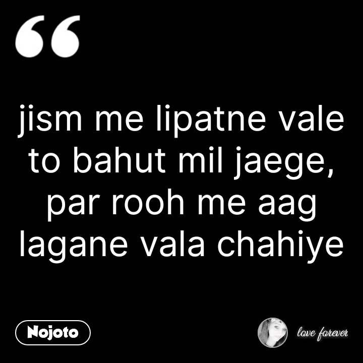 jism me lipatne vale to bahut mil jaege, par rooh me aag lagane vala chahiye #NojotoQuote