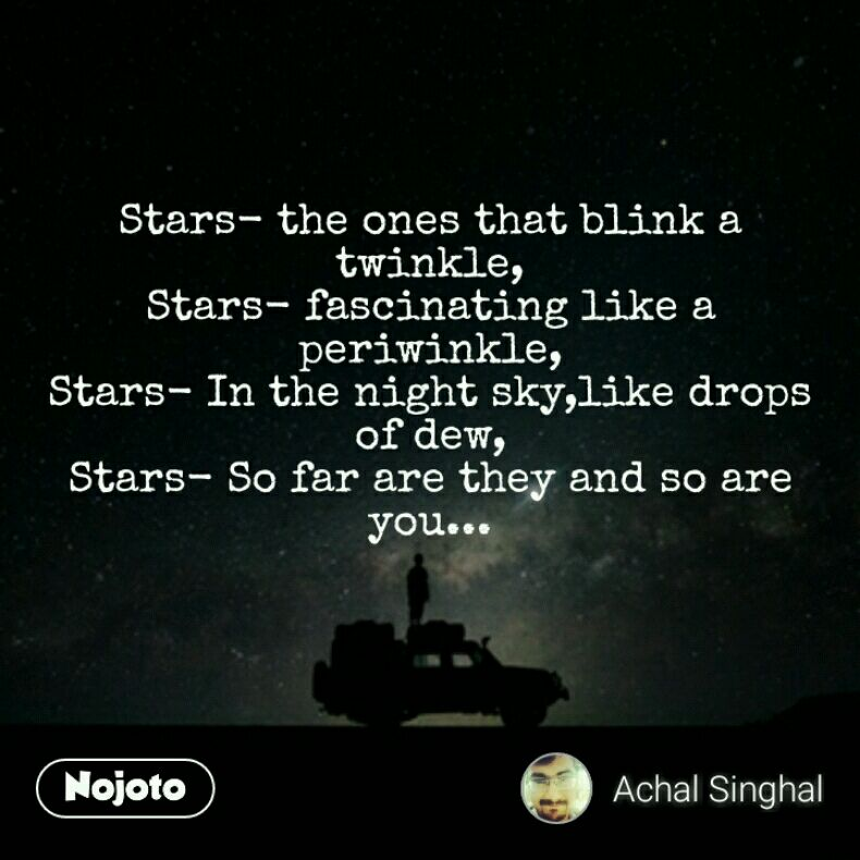 Stars- the ones that blink a twinkle, Stars- fascinating like a periwinkle, Stars- In the night sky,like drops of dew, Stars- So far are they and so are you...