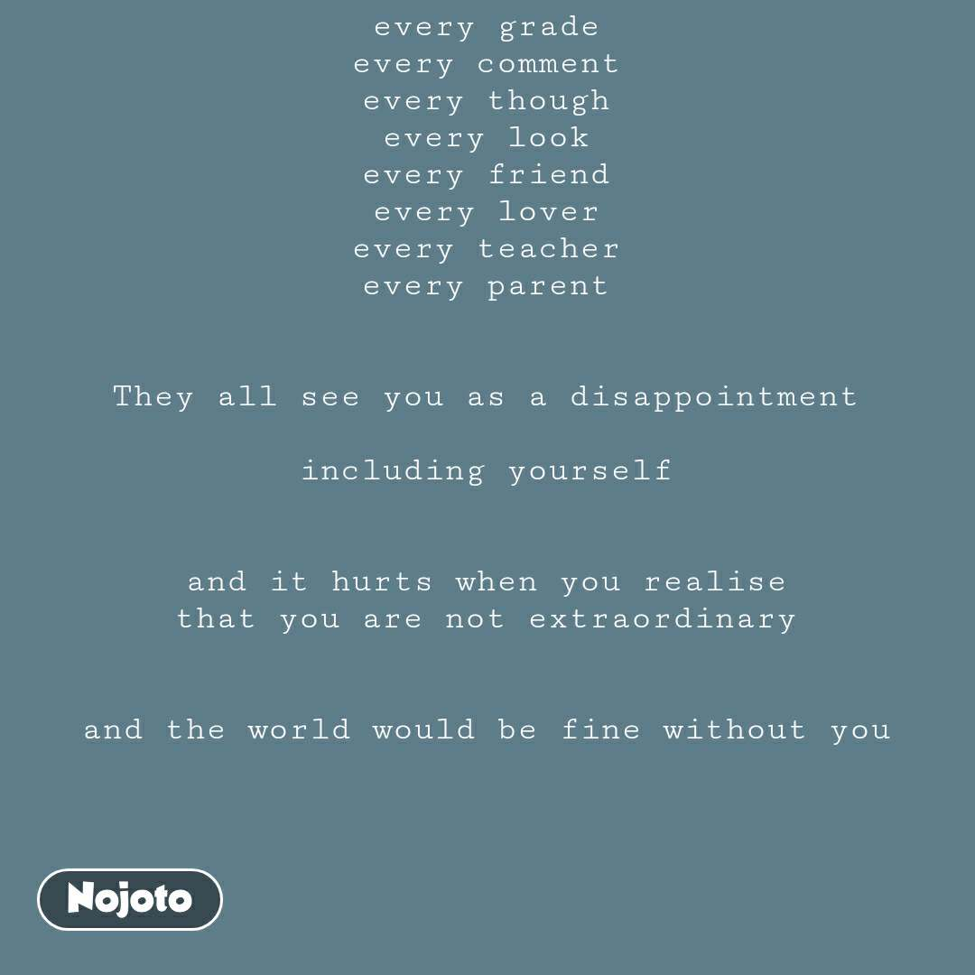 every grade every comment every though every look every friend every lover every teacher every parent   They all see you as a disappointment  including yourself   and it hurts when you realise that you are not extraordinary   and the world would be fine without you #NojotoQuote