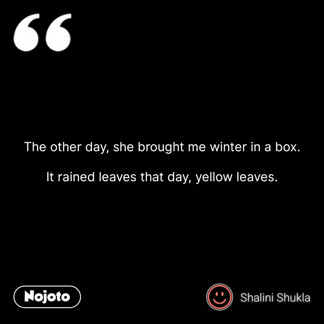 The other day, she brought me winter in a box.  It rained leaves that day, yellow leaves. #NojotoQuote