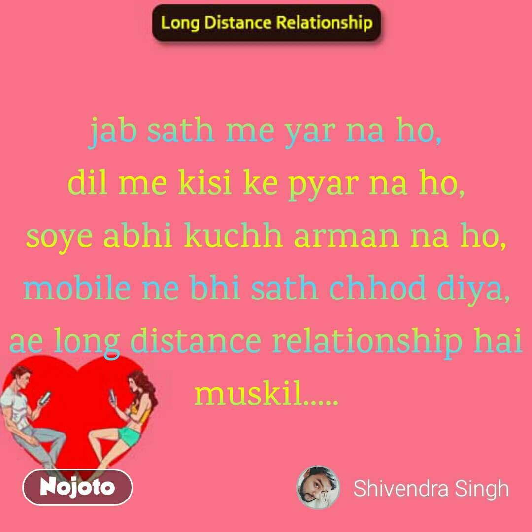 Long Distance Relationship jab sath me yar na ho, dil me kisi ke pyar na ho, soye abhi kuchh arman na ho, mobile ne bhi sath chhod diya, ae long distance relationship hai muskil.....