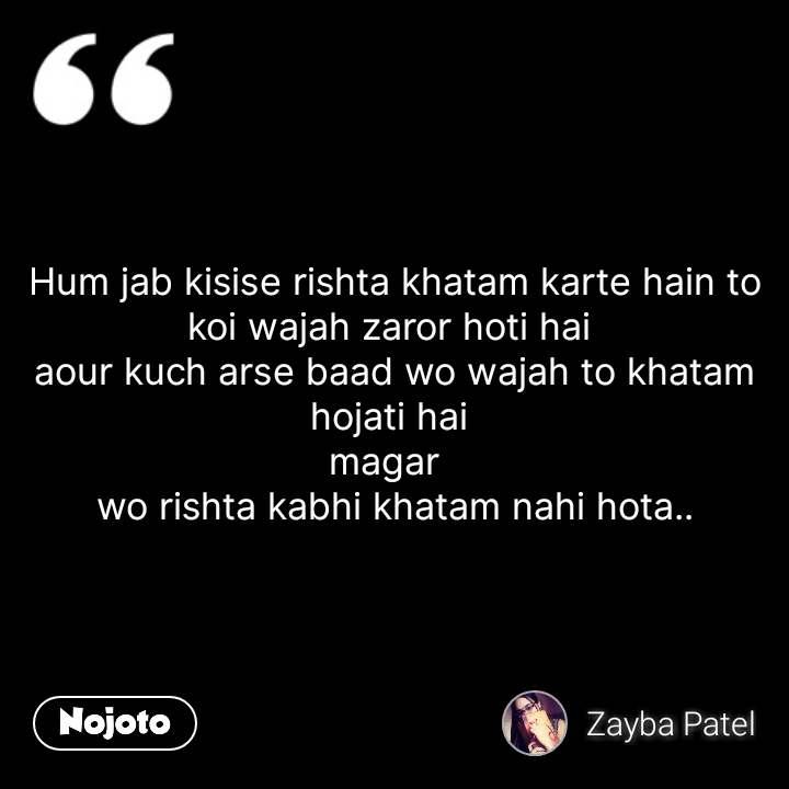 Hum jab kisise rishta khatam karte hain to koi wajah zaror hoti hai  aour kuch arse baad wo wajah to khatam hojati hai  magar   wo rishta kabhi khatam nahi hota.. #NojotoQuote