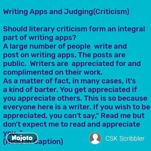 """Writing Apps and Judging(Criticism)  Should literary criticism form an integral part of writing apps?  A large number of people  write and post on writing apps. The posts are public.  Writers are  appreciated for and complimented on their work. As a matter of fact, in many cases, it's a kind of barter. You get appreciated if you appreciate others. This is so because everyone here is a writer. If you wish to be appreciated, you can't say,"""" Read me but don't expect me to read and appreciate you. """" (Read in Caption)  #NojotoQuote"""