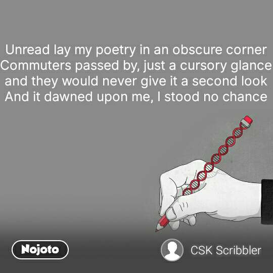 Unread lay my poetry in an obscure corner Commuters passed by, just a cursory glance and they would never give it a second look And it dawned upon me, I stood no chance  #NojotoQuote