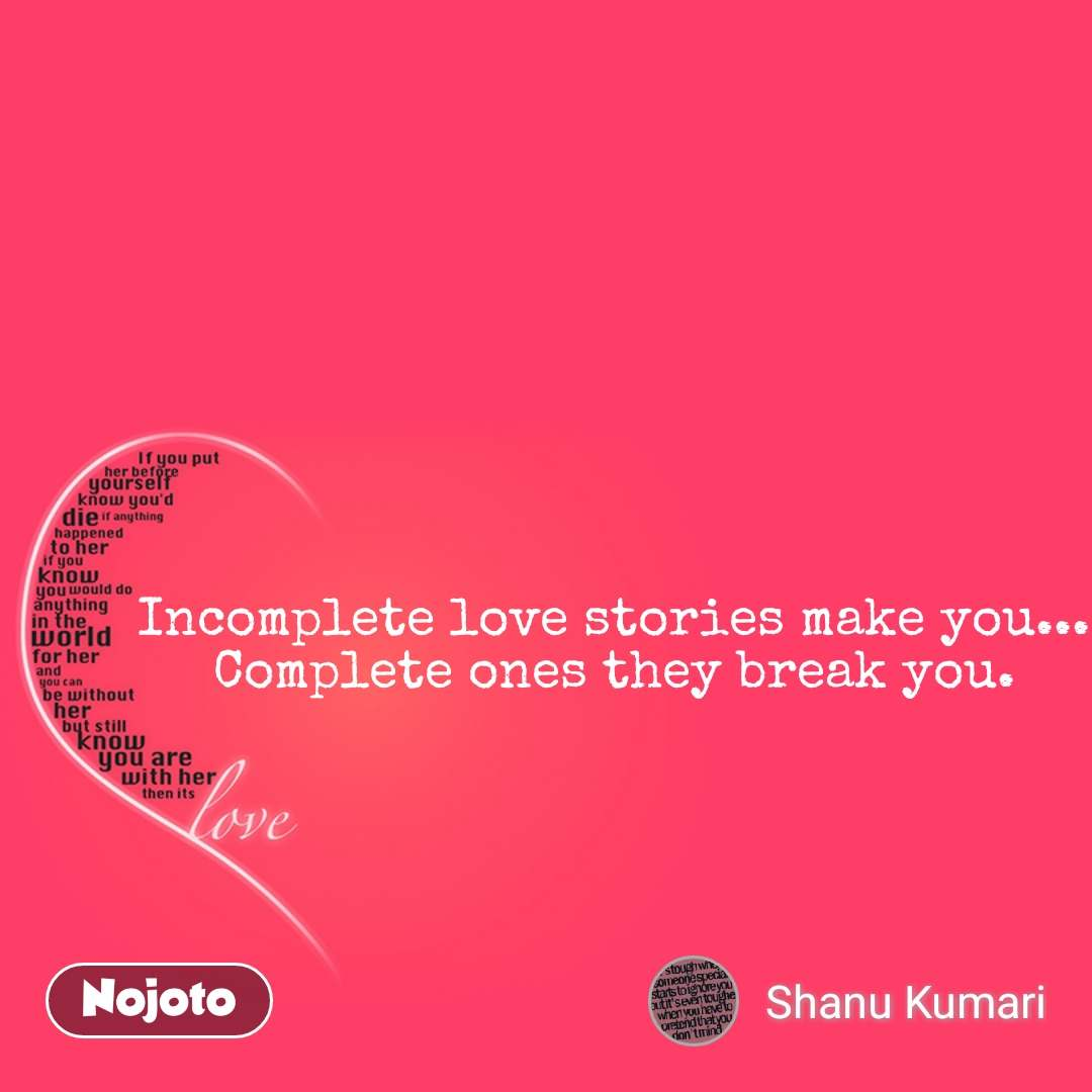 Love Incomplete love stories make you... Complete ones they break you.