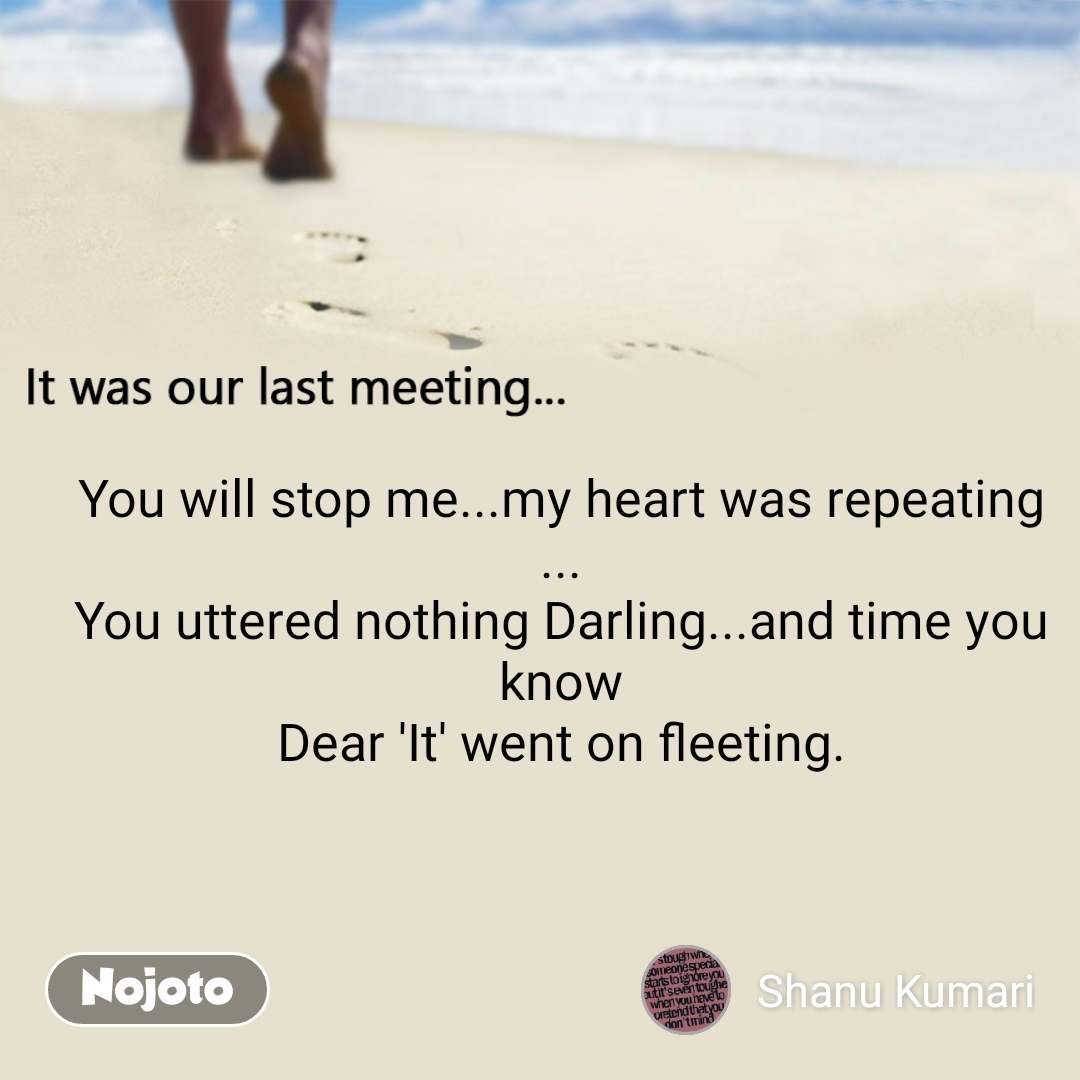 It was our last meeting You will stop me...my heart was repeating ... You uttered nothing Darling...and time you know Dear 'It' went on fleeting.