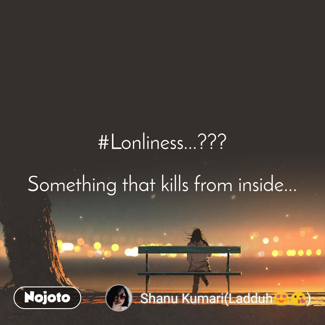 #Lonliness...???  Something that kills from inside...