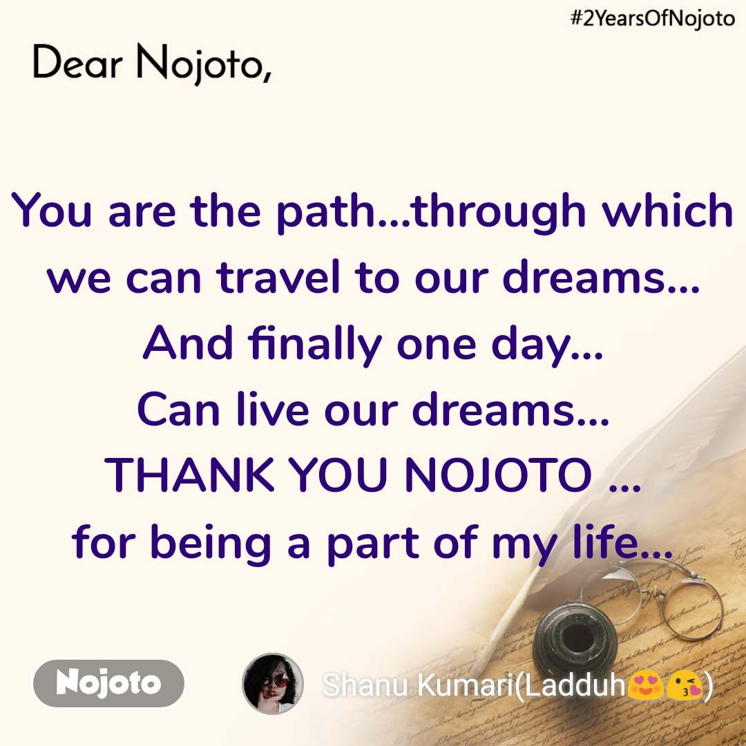 You are the path...through which we can travel to our dreams... And finally one day... Can live our dreams... THANK YOU NOJOTO ... for being a part of my life...