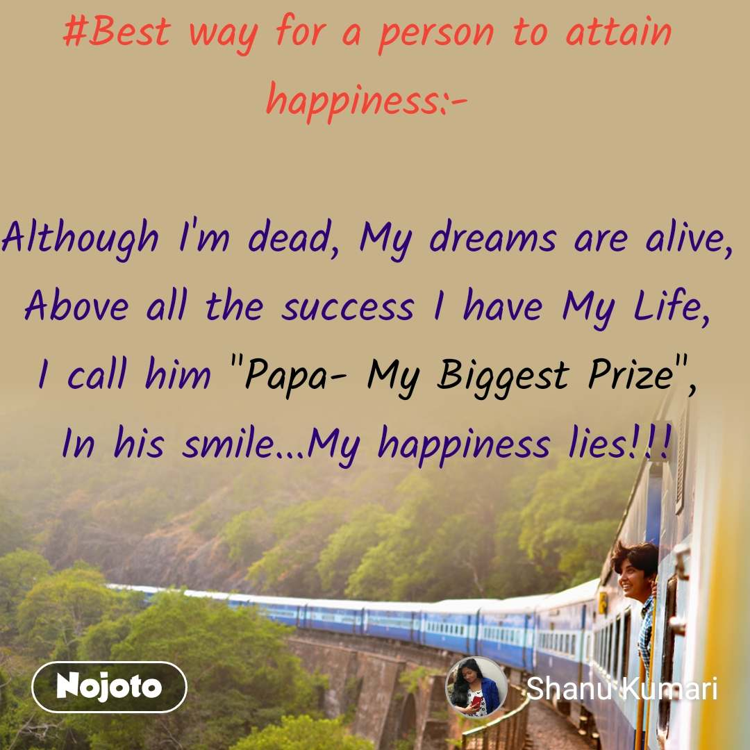 """#Best way for a person to attain happiness:-  Although I'm dead, My dreams are alive, Above all the success I have My Life, I call him """"Papa- My Biggest Prize"""", In his smile...My happiness lies!!!"""