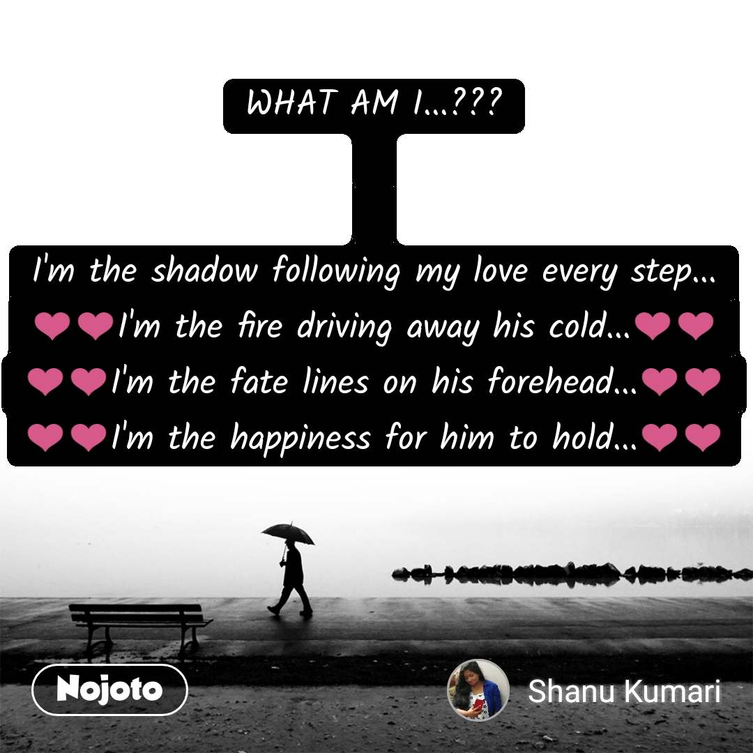 WHAT AM I...???   I'm the shadow following my love every step... ❤❤I'm the fire driving away his cold...❤❤ ❤❤I'm the fate lines on his forehead...❤❤ ❤❤I'm the happiness for him to hold...❤❤