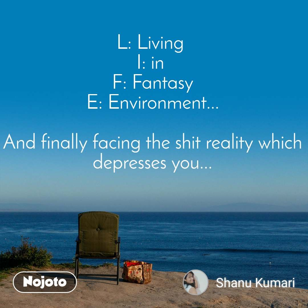 L: Living  I: in  F: Fantasy E: Environment...  And finally facing the shit reality which depresses you...
