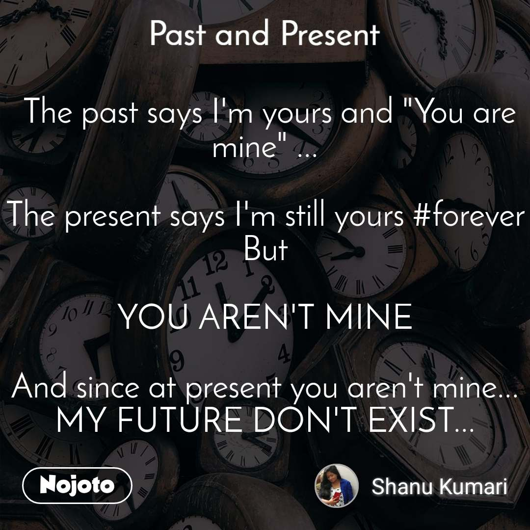 "Past and present  The past says I'm yours and ""You are mine"" ...  The present says I'm still yours #forever But  YOU AREN'T MINE  And since at present you aren't mine... MY FUTURE DON'T EXIST..."