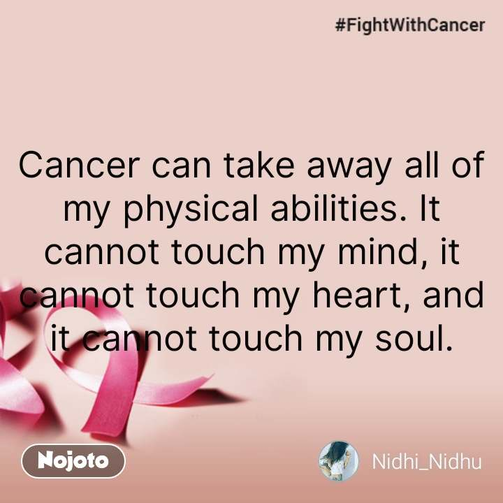 Cancer quotes in hindi  Cancer can take away all of my physical abilities. It cannot touch my mind, it cannot touch my heart, and it cannot touch my soul. #NojotoQuote