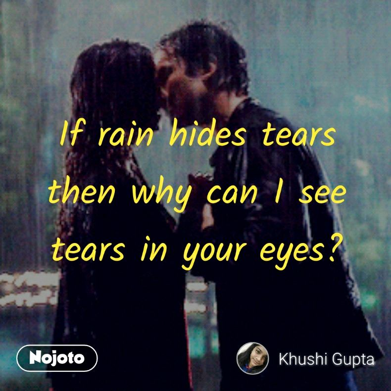 If Rain Hides Tears Then Why Can I See Tears In Your Eyes Rain