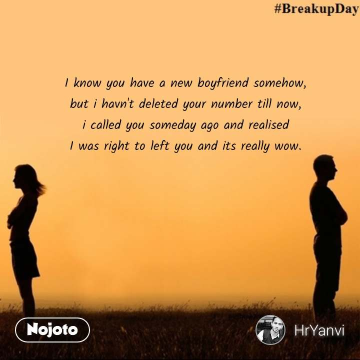 I know you have a new boyfriend somehow, but i havn't deleted your number till now, i called you someday ago and realised I was right to left you and its really wow. #NojotoQuote