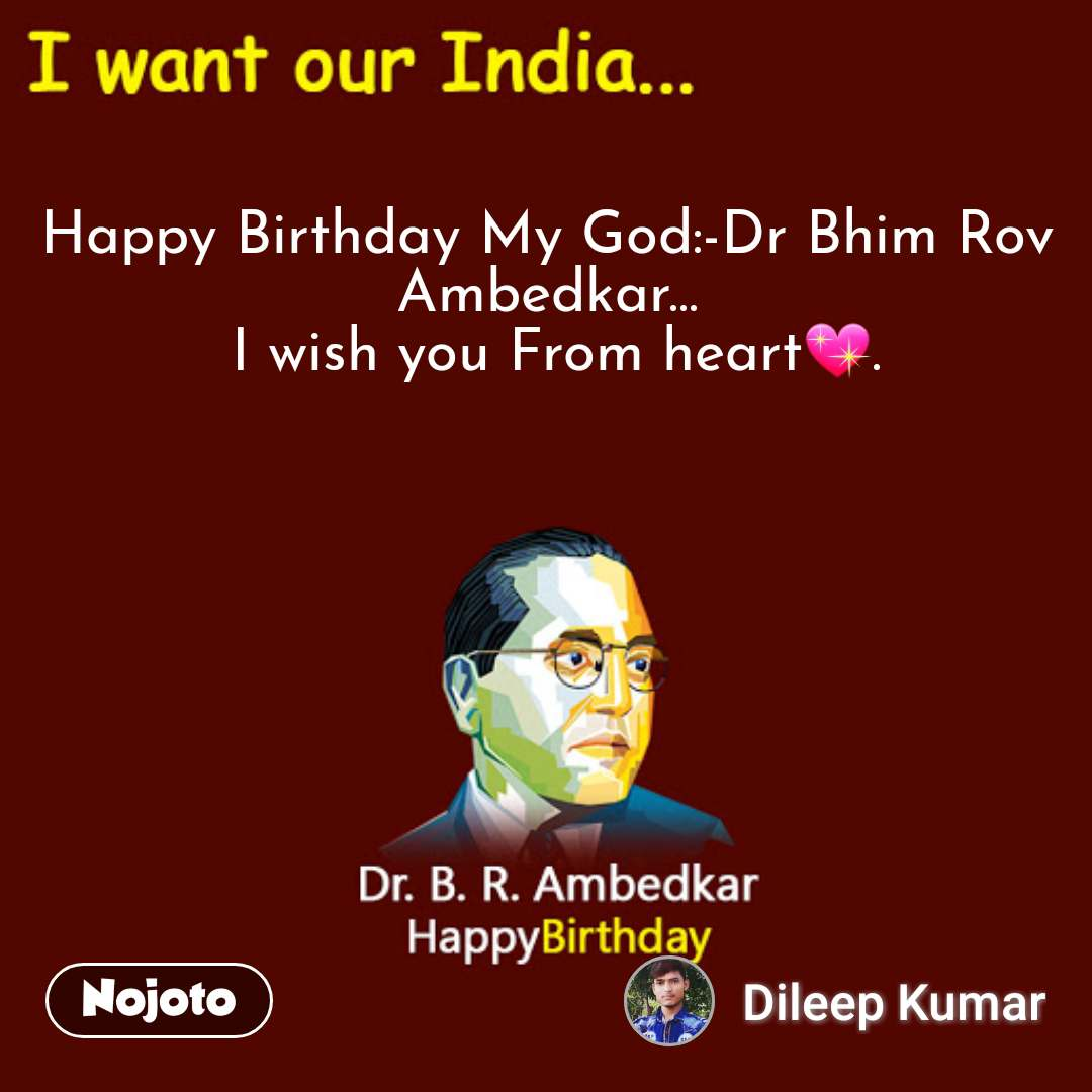 I want our India... Happy Birthday My God:-Dr Bhim Rov Ambedkar...  I wish you From heart💖.  #NojotoQuote