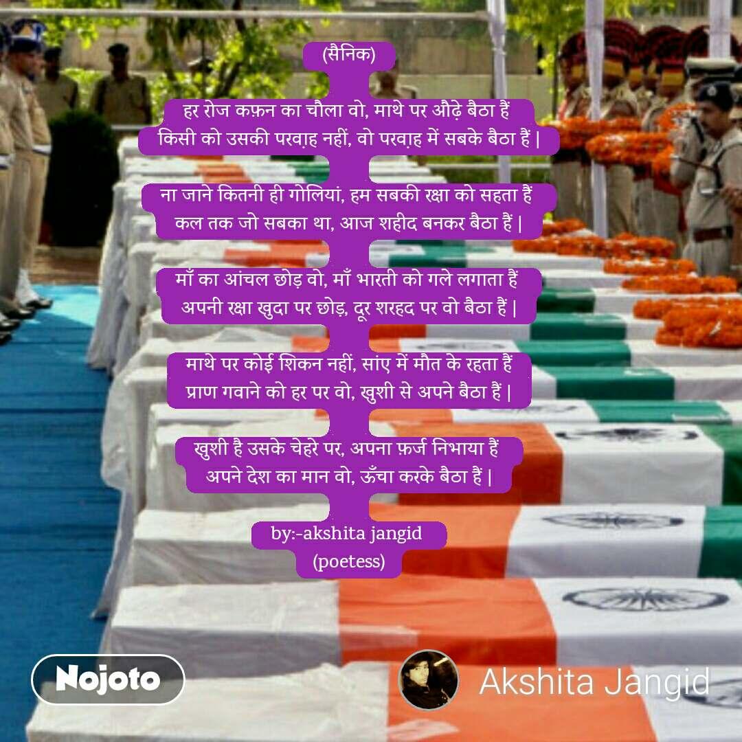 (सैनिक)  हर रोज कफ़न का चौला वो, माथे पर औढे़ बैठा हैं  किसी को उसकी परवा़ह नहीं, वो परवा़ह में सबके बैठा हैं    ना जाने कितनी ही गोलियां, हम सबकी रक्षा को सहता हैं  कल तक जो सबका था, आज शहीद बनकर बैठा हैं    माँ का आंचल छोड़ वो, माँ भारती को गले लगाता हैं  अपनी रक्षा खुदा पर छोड़, दूर शरहद पर वो बैठा हैं    माथे पर कोई शिकन नहीं, सांए में मौत के रहता हैं प्राण गवाने को हर पर वो, खुशी से अपने बैठा हैं    खुशी है उसके चेहरे पर, अपना फ़र्ज निभाया हैं  अपने देश का मान वो, ऊँचा करके बैठा हैं    by:-akshita jangid  (poetess)