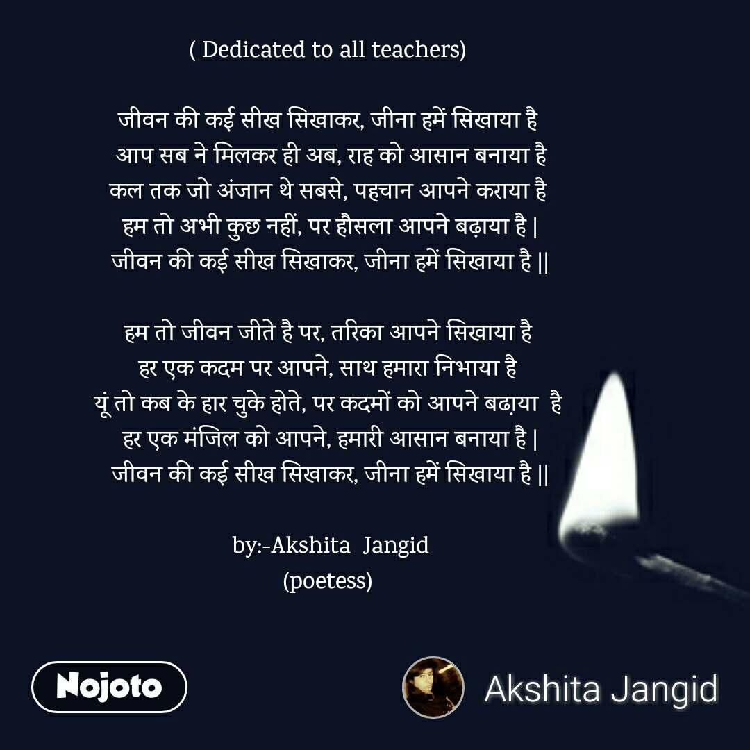( Dedicated to all teachers)   जीवन की कई सीख सिखाकर, जीना हमें सिखाया है  आप सब ने मिलकर ही अब, राह को आसान बनाया है कल तक जो अंजान थे सबसे, पहचान आपने कराया है  हम तो अभी कुछ नहीं, पर हौसला आपने बढ़ाया है | जीवन की कई सीख सिखाकर, जीना हमें सिखाया है ||  हम तो जीवन जीते है पर, तरिका आपने सिखाया है  हर एक कदम पर आपने, साथ हमारा निभाया है  यूं तो कब के हार चुके होते, पर कदमों को आपने बढा़या  है  हर एक मंजिल को आपने, हमारी आसान बनाया है | जीवन की कई सीख सिखाकर, जीना हमें सिखाया है ||  by:-Akshita  Jangid (poetess)